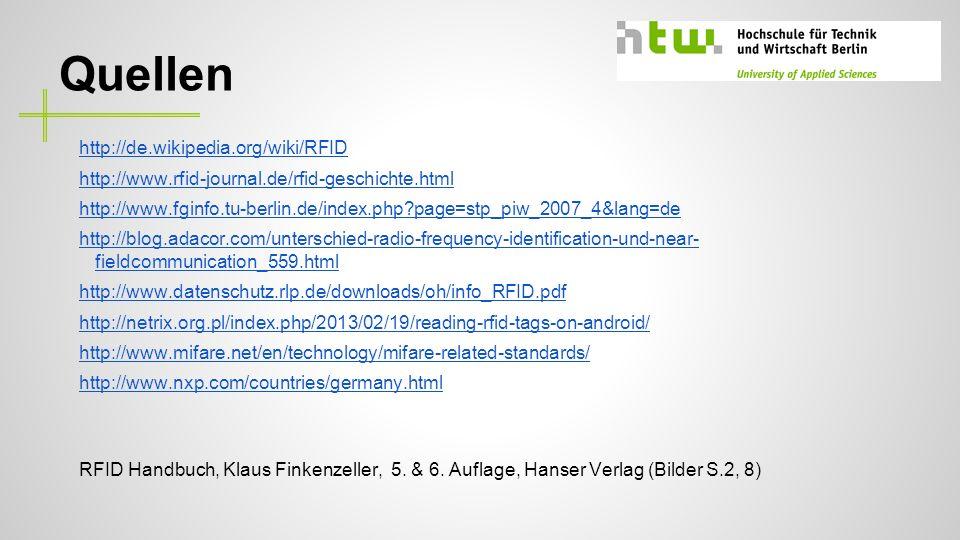 Quellen http://de.wikipedia.org/wiki/RFID http://www.rfid-journal.de/rfid-geschichte.html http://www.fginfo.tu-berlin.de/index.php?page=stp_piw_2007_4&lang=de http://blog.adacor.com/unterschied-radio-frequency-identification-und-near- fieldcommunication_559.html http://www.datenschutz.rlp.de/downloads/oh/info_RFID.pdf http://netrix.org.pl/index.php/2013/02/19/reading-rfid-tags-on-android/ http://www.mifare.net/en/technology/mifare-related-standards/ http://www.nxp.com/countries/germany.html RFID Handbuch, Klaus Finkenzeller, 5.