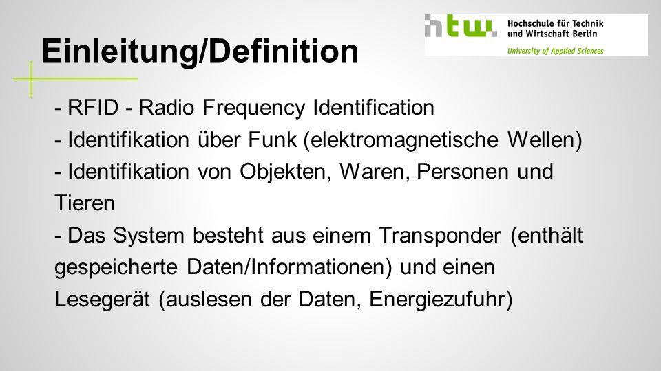 Einleitung/Definition - RFID - Radio Frequency Identification - Identifikation über Funk (elektromagnetische Wellen) - Identifikation von Objekten, Waren, Personen und Tieren - Das System besteht aus einem Transponder (enthält gespeicherte Daten/Informationen) und einen Lesegerät (auslesen der Daten, Energiezufuhr)