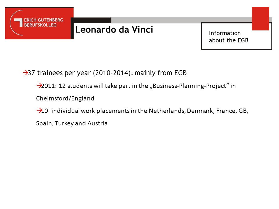 Information about the EGB Leonardo da Vinci 37 trainees per year ( ), mainly from EGB 2011: 12 students will take part in the Business-Planning-Project in Chelmsford/England 10 individual work placements in the Netherlands, Denmark, France, GB, Spain, Turkey and Austria