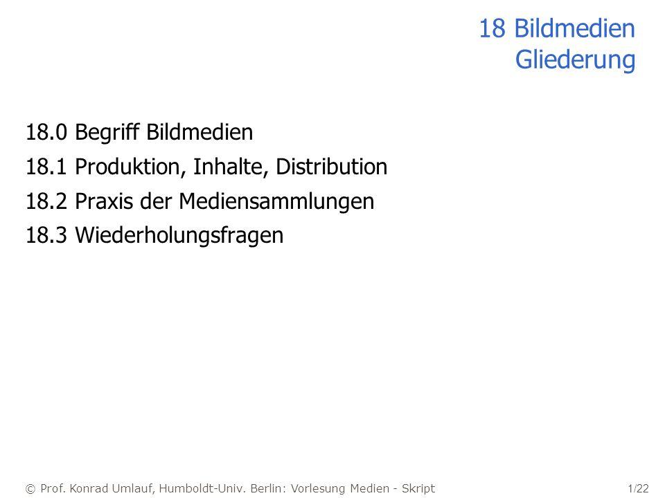 © Prof. Konrad Umlauf, Humboldt-Univ. Berlin: Vorlesung Medien - Skript 1/22 18 Bildmedien Gliederung 18.0 Begriff Bildmedien 18.1 Produktion, Inhalte