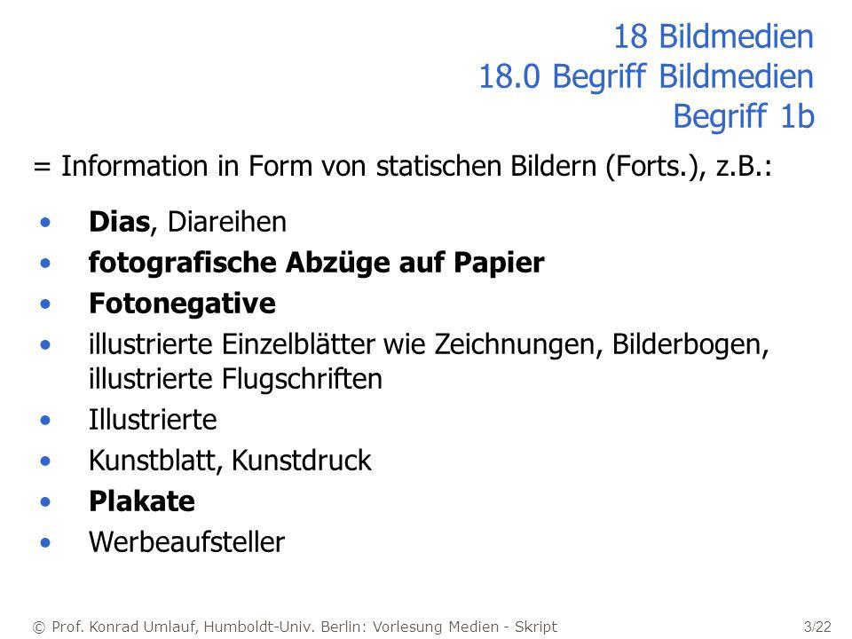 © Prof. Konrad Umlauf, Humboldt-Univ. Berlin: Vorlesung Medien - Skript 3/22 18 Bildmedien 18.0 Begriff Bildmedien Begriff 1b = Information in Form vo