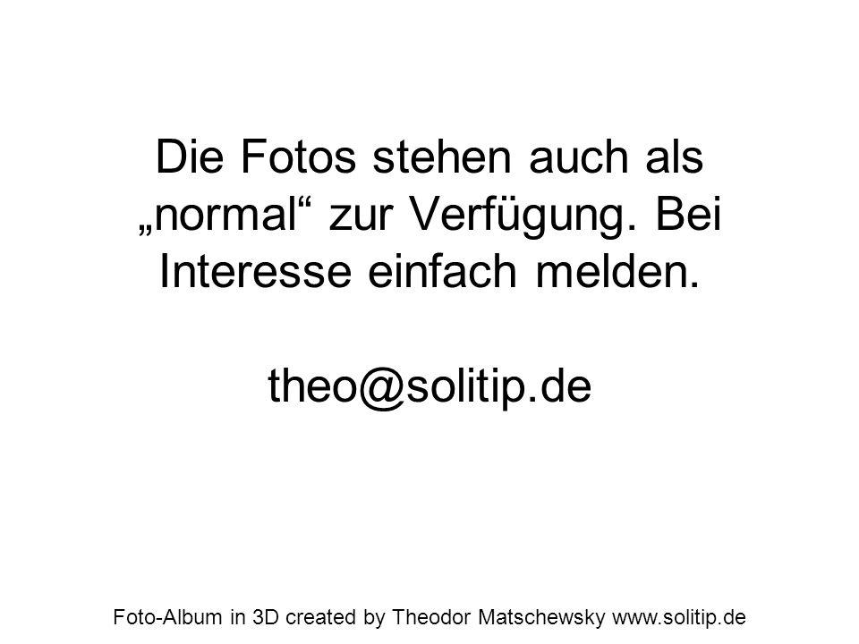 Die Fotos stehen auch als normal zur Verfügung. Bei Interesse einfach melden. theo@solitip.de