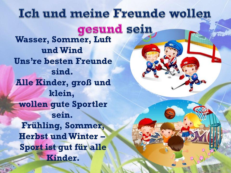 Wasser, Sommer, Luft und Wind Unsre besten Freunde sind. Alle Kinder, groß und klein, wollen gute Sportler sein. Frühling, Sommer, Herbst und Winter –