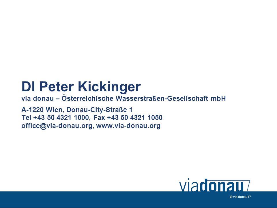© via donau I 7 DI Peter Kickinger via donau – Österreichische Wasserstraßen-Gesellschaft mbH A-1220 Wien, Donau-City-Straße 1 Tel +43 50 4321 1000, Fax +43 50 4321 1050 office@via-donau.org, www.via-donau.org