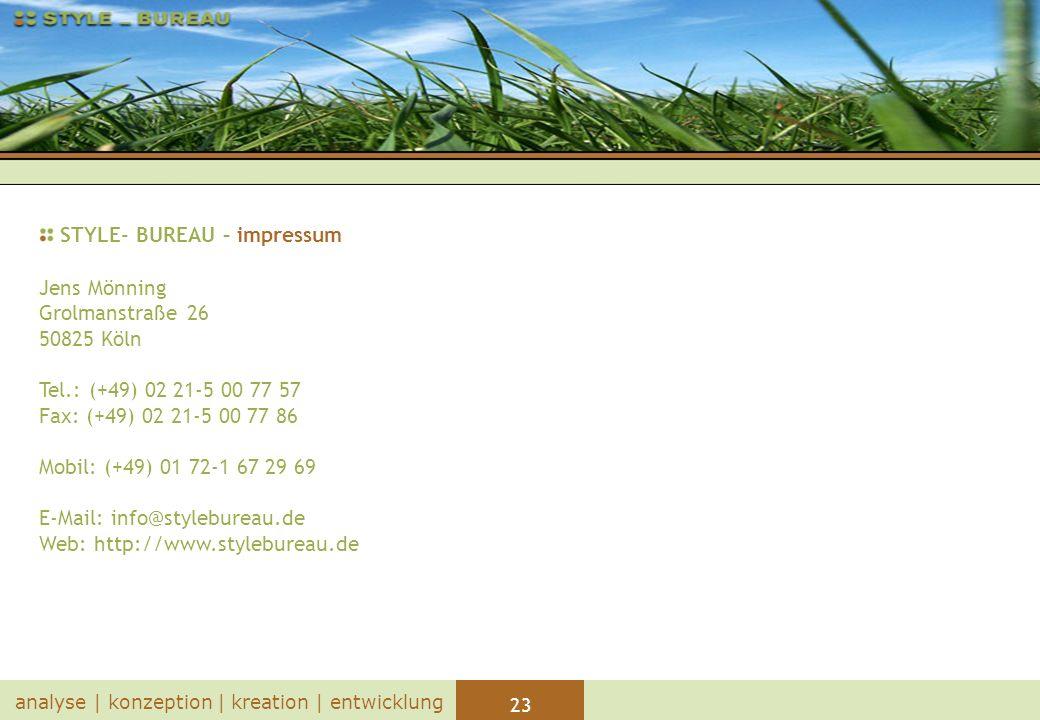 23 analyse | konzeption | kreation | entwicklung STYLE- BUREAU – impressum Jens Mönning Grolmanstraße 26 50825 Köln Tel.: (+49) 02 21-5 00 77 57 Fax: (+49) 02 21-5 00 77 86 Mobil: (+49) 01 72-1 67 29 69 E-Mail: info@stylebureau.de Web: http://www.stylebureau.de