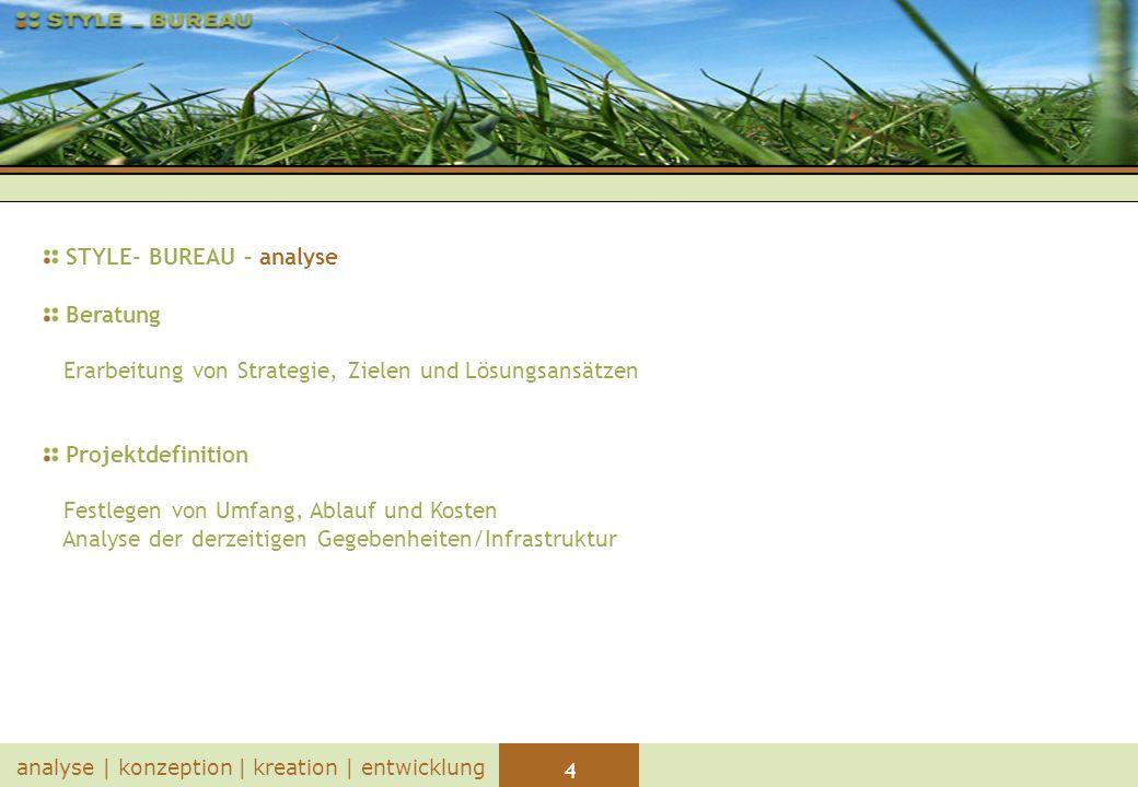 4 analyse | konzeption | kreation | entwicklung STYLE- BUREAU – analyse Beratung Erarbeitung von Strategie, Zielen und Lösungsansätzen Projektdefinition Festlegen von Umfang, Ablauf und Kosten Analyse der derzeitigen Gegebenheiten/Infrastruktur