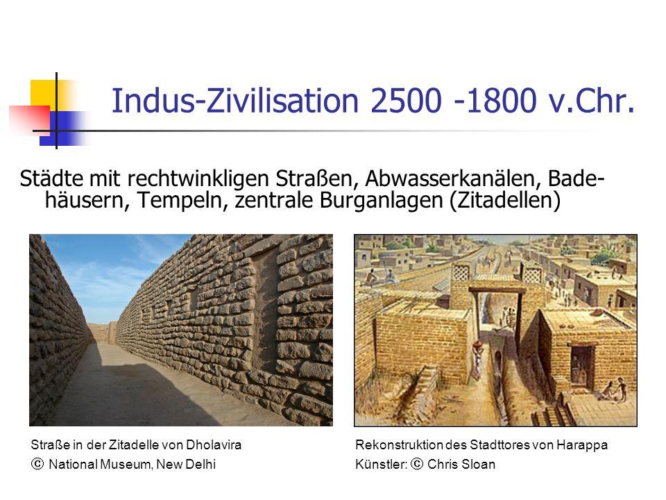 Indus-Zivilisation 2500 -1800 v.Chr. Städte mit rechtwinkligen Straßen, Abwasserkanälen, Bade- häusern, Tempeln, zentrale Burganlagen (Zitadellen) Str