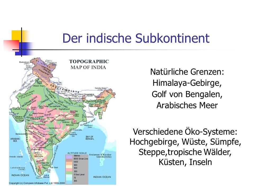Der indische Subkontinent Natürliche Grenzen: Himalaya-Gebirge, Golf von Bengalen, Arabisches Meer Verschiedene Öko-Systeme: Hochgebirge, Wüste, Sümpf