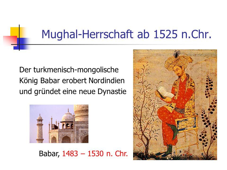 Mughal-Herrschaft ab 1525 n.Chr. Der turkmenisch-mongolische König Babar erobert Nordindien und gründet eine neue Dynastie Babar, 1483 – 1530 n. Chr.