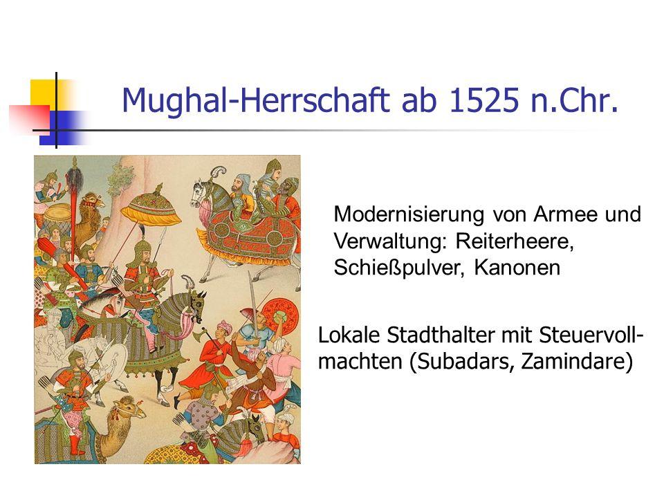 Mughal-Herrschaft ab 1525 n.Chr. Lokale Stadthalter mit Steuervoll- machten (Subadars, Zamindare) Modernisierung von Armee und Verwaltung: Reiterheere