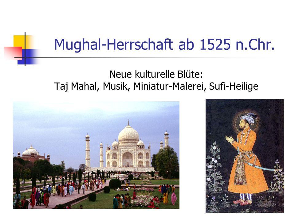 Mughal-Herrschaft ab 1525 n.Chr. Neue kulturelle Blüte: Taj Mahal, Musik, Miniatur-Malerei, Sufi-Heilige