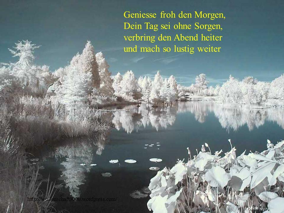 http://wissenschaft3000.wordpress.com/ Geniesse froh den Morgen, Dein Tag sei ohne Sorgen, verbring den Abend heiter und mach so lustig weiter