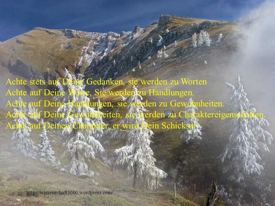 http://wissenschaft3000.wordpress.com/ Achte stets auf Deine Gedanken, sie werden zu Worten Achte auf Deine Worte, Sie werden zu Handlungen.