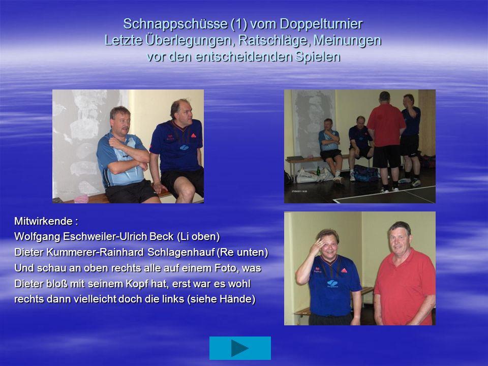 Schnappschüsse (1) vom Doppelturnier Letzte Überlegungen, Ratschläge, Meinungen vor den entscheidenden Spielen Mitwirkende : Wolfgang Eschweiler-Ulric