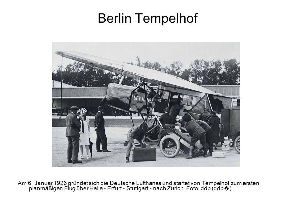Berlin Tempelhof Am 6. Januar 1926 gründet sich die Deutsche Lufthansa und startet von Tempelhof zum ersten planmäßigen Flug über Halle - Erfurt - Stu