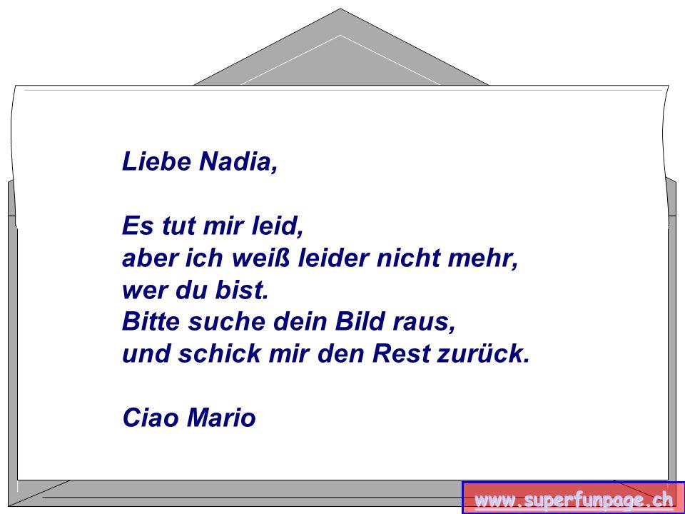 Liebe Nadia, Es tut mir leid, aber ich weiß leider nicht mehr, wer du bist. Bitte suche dein Bild raus, und schick mir den Rest zurück. Ciao Mario www