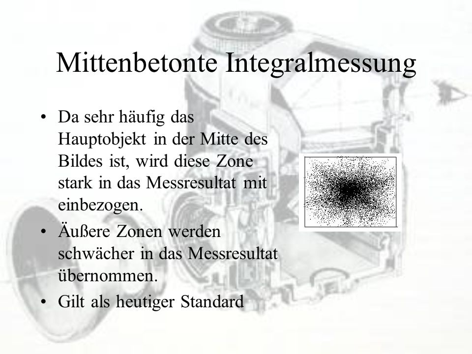 Mittenbetonte Integralmessung Da sehr häufig das Hauptobjekt in der Mitte des Bildes ist, wird diese Zone stark in das Messresultat mit einbezogen. Äu