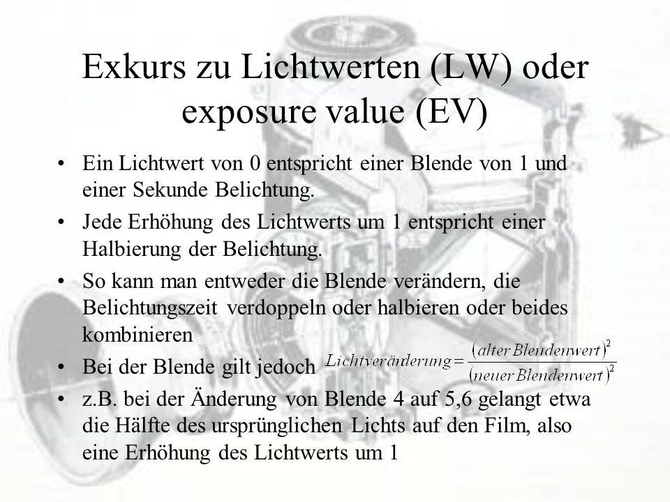 Exkurs zu Lichtwerten (LW) oder exposure value (EV) Ein Lichtwert von 0 entspricht einer Blende von 1 und einer Sekunde Belichtung. Jede Erhöhung des
