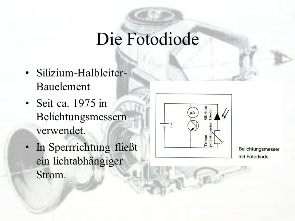 Die Fotodiode Silizium-Halbleiter- Bauelement Seit ca. 1975 in Belichtungsmessern verwendet. In Sperrrichtung fließt ein lichtabhängiger Strom.