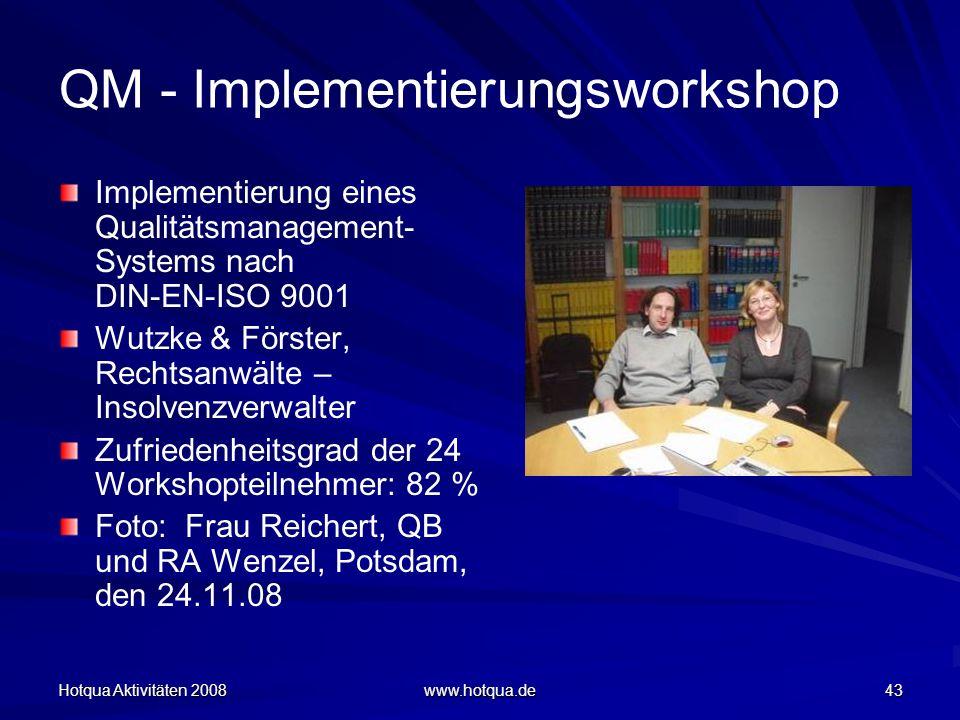 Hotqua Aktivitäten 2008 www.hotqua.de 43 QM - Implementierungsworkshop Implementierung eines Qualitätsmanagement- Systems nach DIN-EN-ISO 9001 Wutzke