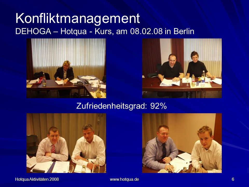 Hotqua Aktivitäten 2008 www.hotqua.de 6 Konfliktmanagement DEHOGA – Hotqua - Kurs, am 08.02.08 in Berlin Zufriedenheitsgrad: 92%