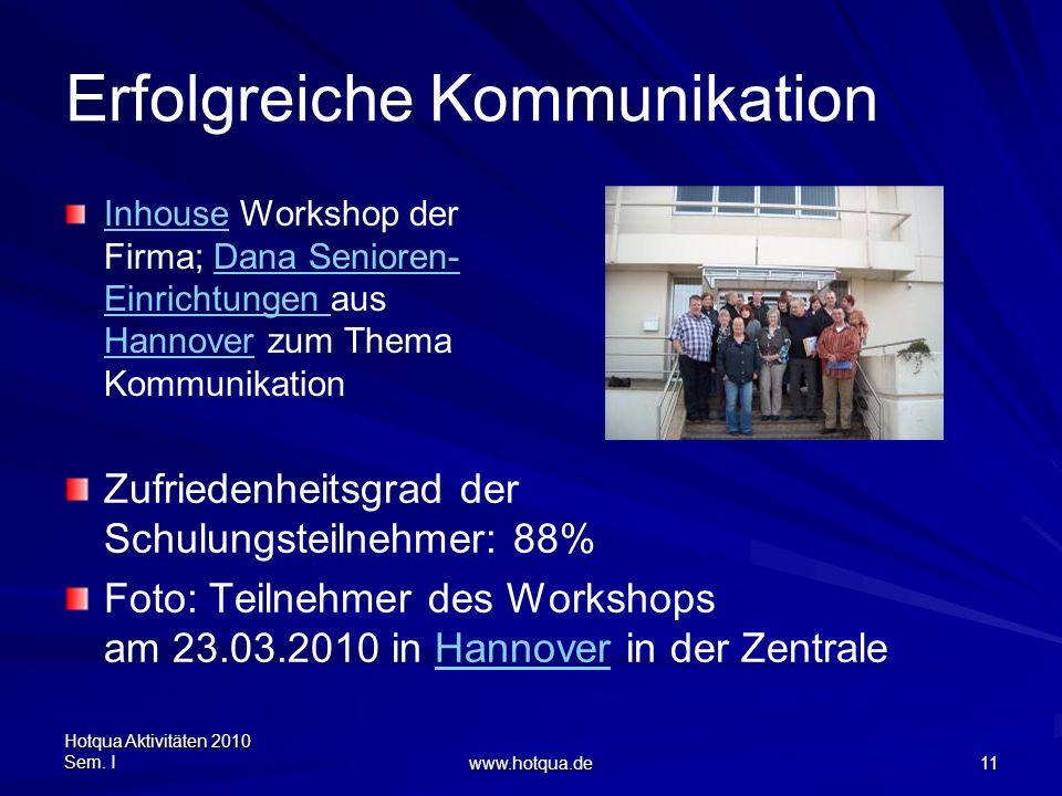 Hotqua Aktivitäten 2010 Sem. I www.hotqua.de 11 Erfolgreiche Kommunikation InhouseInhouse Workshop der Firma; Dana Senioren- Einrichtungen aus Hannove