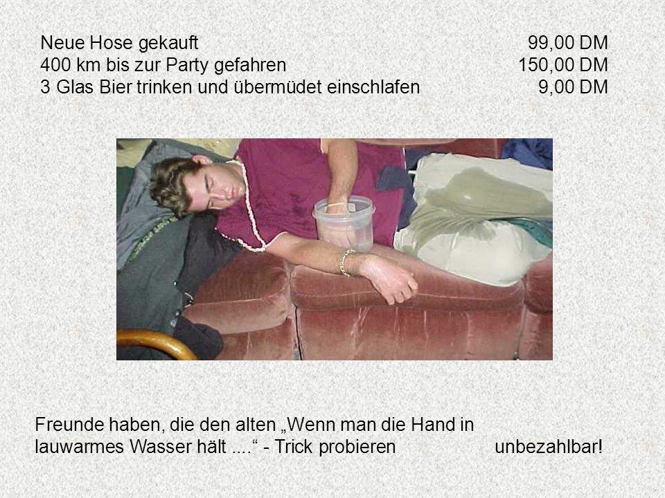 Neue Hose gekauft99,00 DM 400 km bis zur Party gefahren150,00 DM 3 Glas Bier trinken und übermüdet einschlafen9,00 DM Freunde haben, die den alten Wen