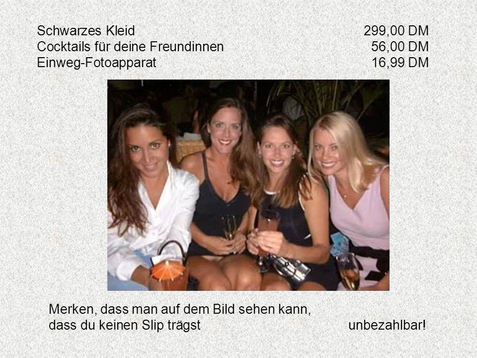 Schwarzes Kleid299,00 DM Cocktails für deine Freundinnen56,00 DM Einweg-Fotoapparat16,99 DM Merken, dass man auf dem Bild sehen kann, dass du keinen S