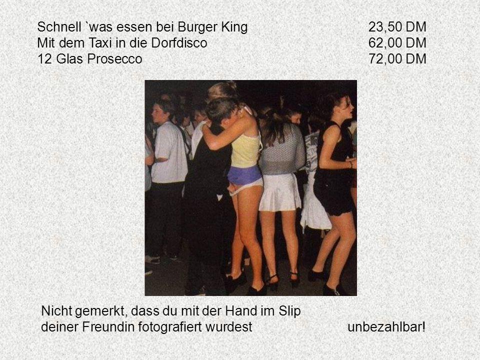 Schnell `was essen bei Burger King23,50 DM Mit dem Taxi in die Dorfdisco62,00 DM 12 Glas Prosecco72,00 DM Nicht gemerkt, dass du mit der Hand im Slip