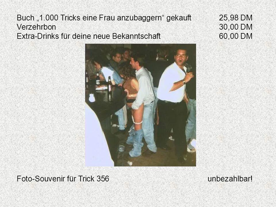 Buch 1.000 Tricks eine Frau anzubaggern gekauft25,98 DM Verzehrbon30,00 DM Extra-Drinks für deine neue Bekanntschaft60,00 DM Foto-Souvenir für Trick 3