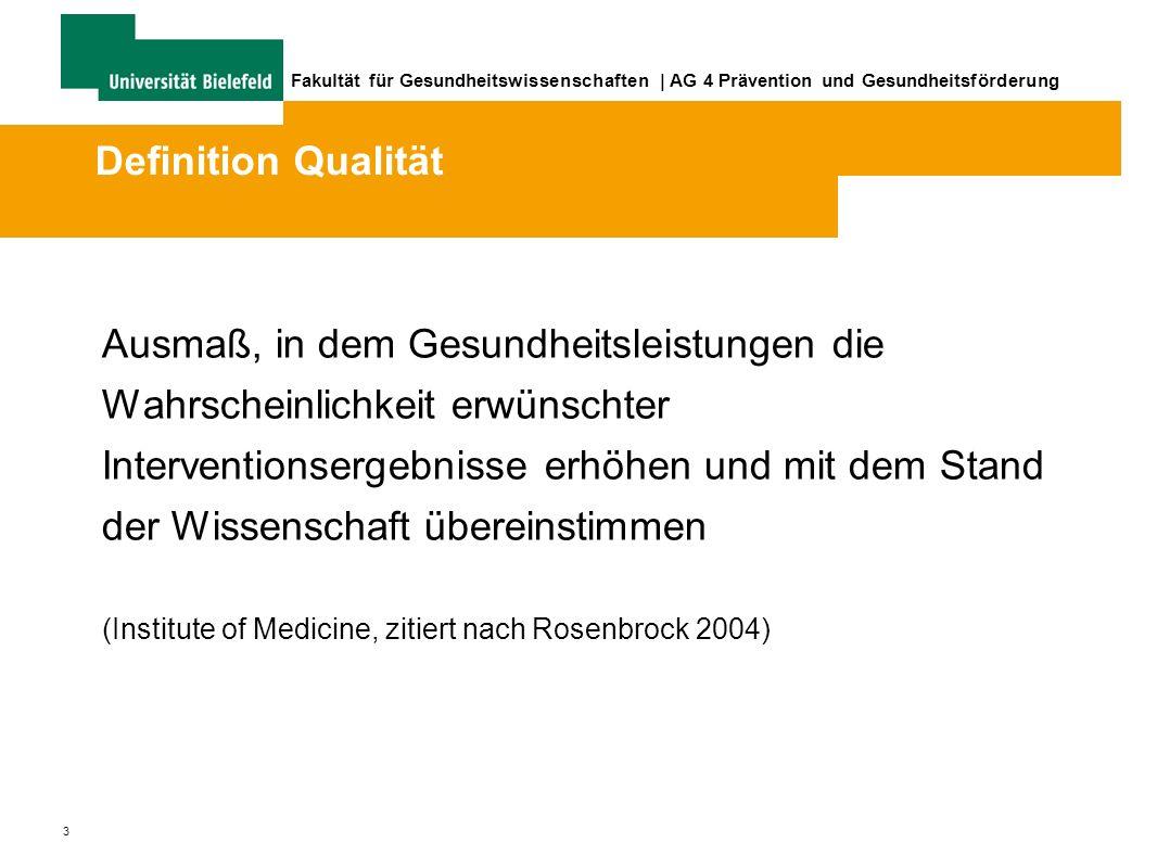 3 Fakultät für Gesundheitswissenschaften | AG 4 Prävention und Gesundheitsförderung Ausmaß, in dem Gesundheitsleistungen die Wahrscheinlichkeit erwünschter Interventionsergebnisse erhöhen und mit dem Stand der Wissenschaft übereinstimmen (Institute of Medicine, zitiert nach Rosenbrock 2004) Definition Qualität