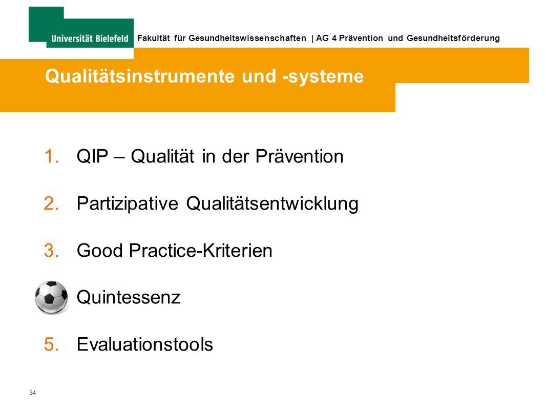34 Fakultät für Gesundheitswissenschaften | AG 4 Prävention und Gesundheitsförderung 1.QIP – Qualität in der Prävention 2.Partizipative Qualitätsentwicklung 3.Good Practice-Kriterien 4.Quintessenz 5.Evaluationstools Qualitätsinstrumente und -systeme