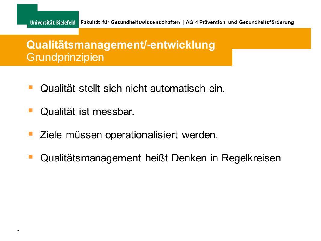 6 Fakultät für Gesundheitswissenschaften | AG 4 Prävention und Gesundheitsförderung Qualitätsmanagement/-entwicklung Grundprinzipien Qualität stellt sich nicht automatisch ein.
