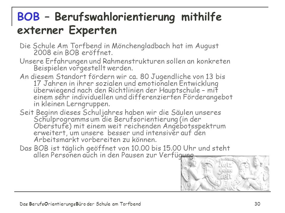 Das BerufsOrientierungsBüro der Schule am Torfbend30 BOB – Berufswahlorientierung mithilfe externer Experten Die Schule Am Torfbend in Mönchengladbach hat im August 2008 ein BOB eröffnet.