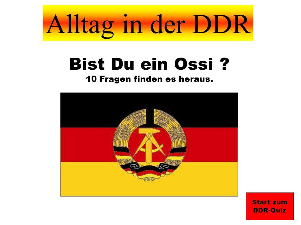 Alltag in der DDR Start zum DDR-Quiz Bist Du ein Ossi ? 10 Fragen finden es heraus.