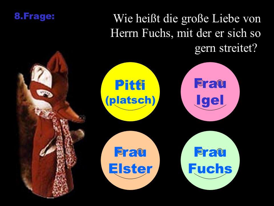 8.Frage: Wie heißt die große Liebe von Herrn Fuchs, mit der er sich so gern streitet? Pitti (platsch) Frau Igel Frau Elster Frau Fuchs
