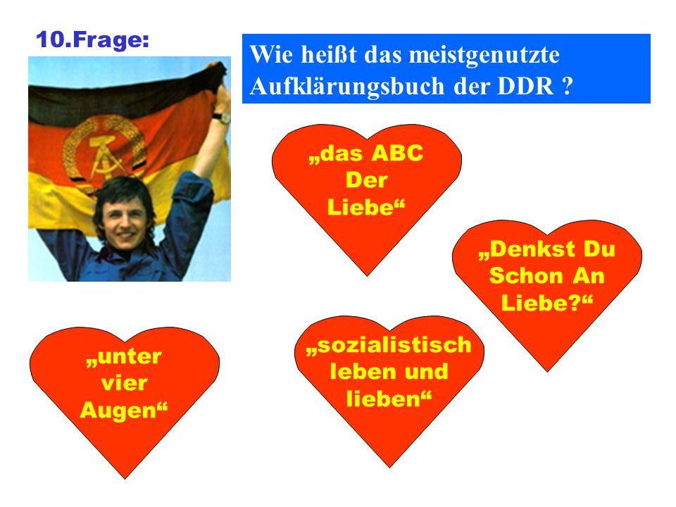 10.Frage: Wie heißt das meistgenutzte Aufklärungsbuch der DDR ? das ABC Der Liebe Denkst Du Schon An Liebe? sozialistisch leben und lieben unter vier