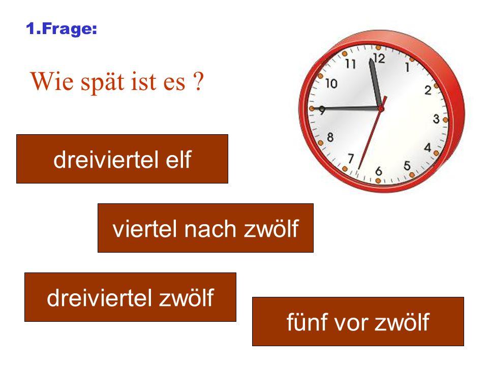 1.Frage: Wie spät ist es ? dreiviertel elf viertel nach zwölf fünf vor zwölf dreiviertel zwölf