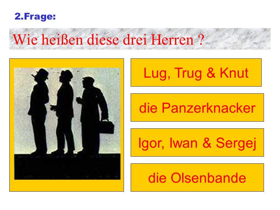 2.Frage: Wie heißen diese drei Herren ? Lug, Trug & Knut die Panzerknacker Igor, Iwan & Sergej die Olsenbande