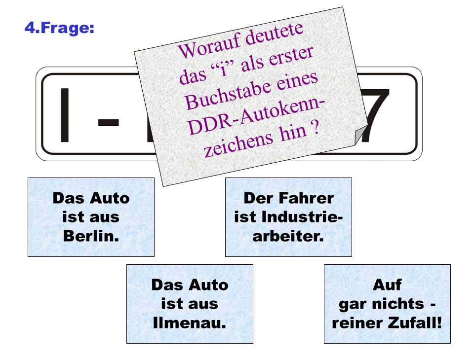 4.Frage: Worauf deutete das i als erster Buchstabe eines DDR-Autokenn- zeichens hin ? Auf gar nichts - reiner Zufall! Der Fahrer ist Industrie- arbeit