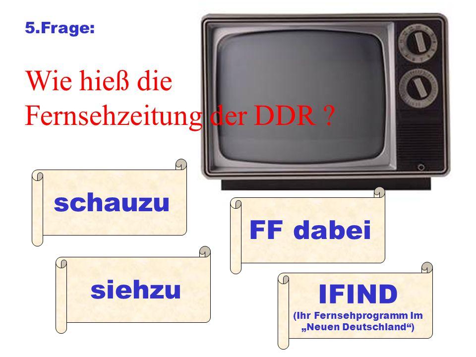5.Frage: Wie hieß die Fernsehzeitung der DDR ? schauzu siehzu FF dabei IFIND (Ihr Fernsehprogramm Im Neuen Deutschland)