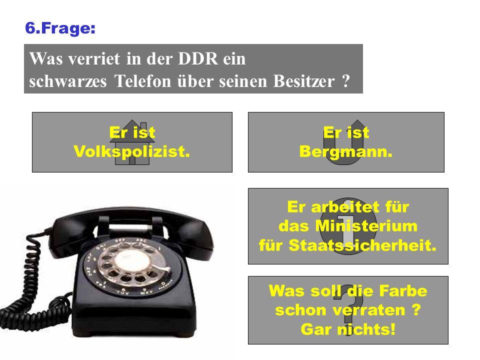 6.Frage: Was verriet in der DDR ein schwarzes Telefon über seinen Besitzer ? Er ist Volkspolizist. Er ist Bergmann. Er arbeitet für das Ministerium fü