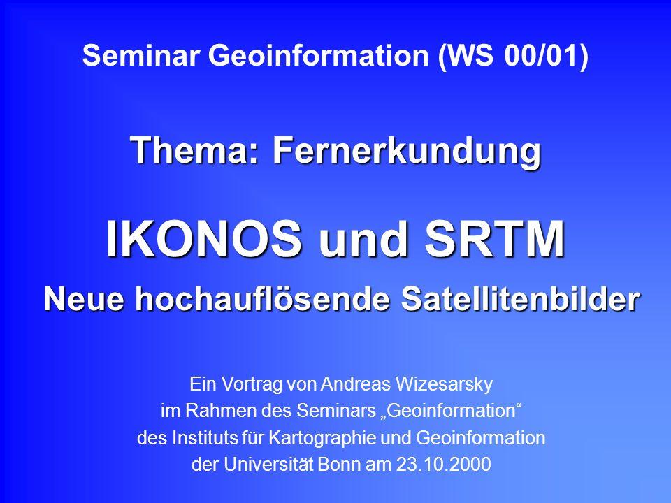 IKONOS und SRTM Neue hochauflösende Satellitenbilder Seminar Geoinformation (WS 00/01) Thema: Fernerkundung Ein Vortrag von Andreas Wizesarsky im Rahm