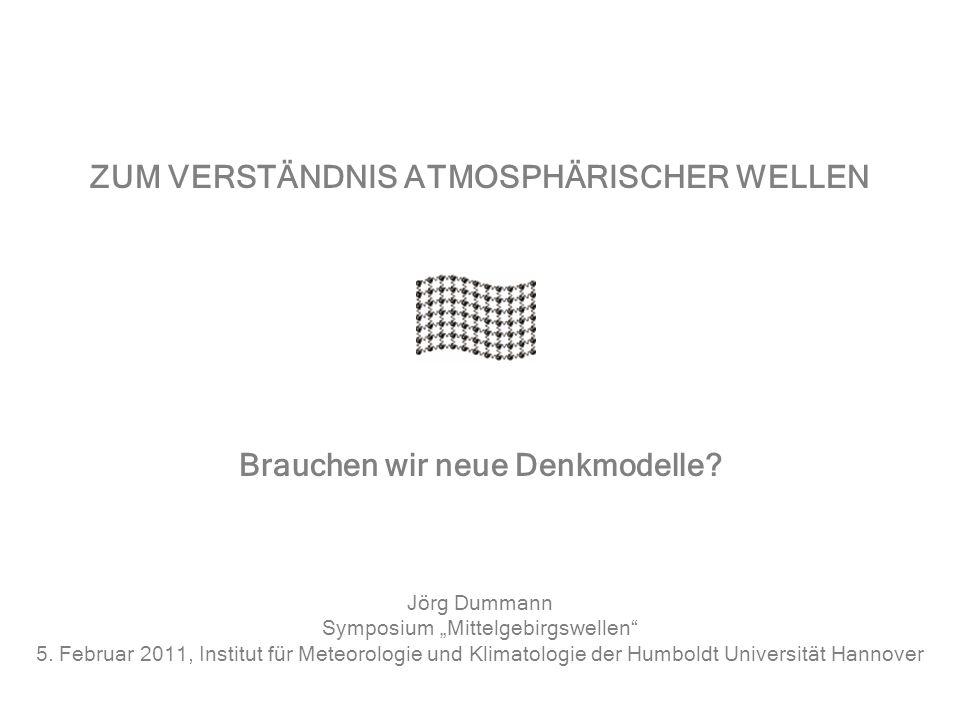 ZUM VERSTÄNDNIS ATMOSPHÄRISCHER WELLEN Jörg Dummann Symposium Mittelgebirgswellen 5. Februar 2011, Institut für Meteorologie und Klimatologie der Humb