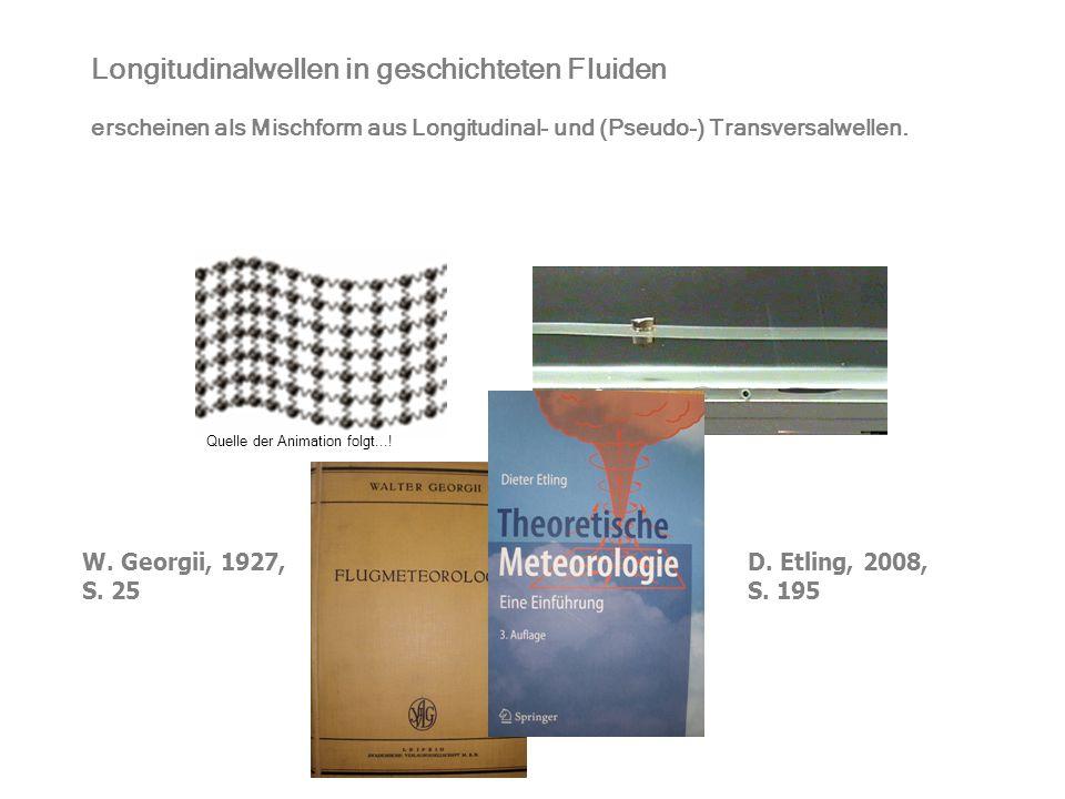 Longitudinalwellen in geschichteten Fluiden erscheinen als Mischform aus Longitudinal- und (Pseudo-) Transversalwellen. W. Georgii, 1927, S. 25 D. Etl