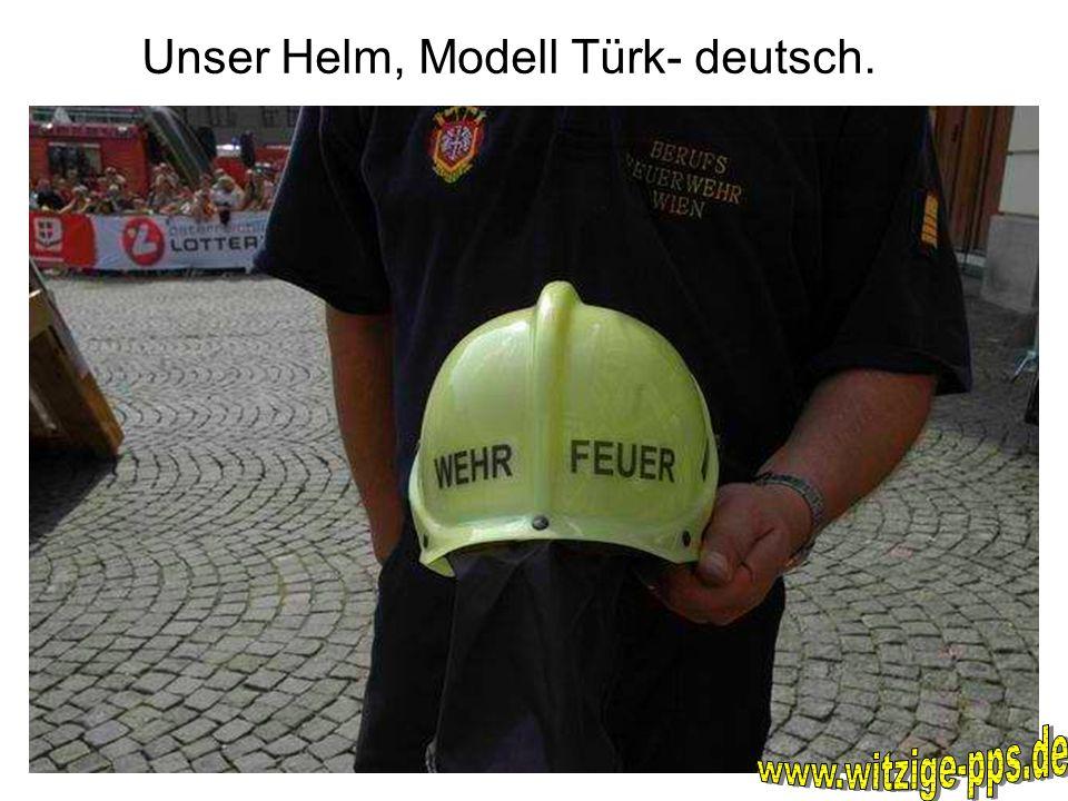 Unser Helm, Modell Türk- deutsch.