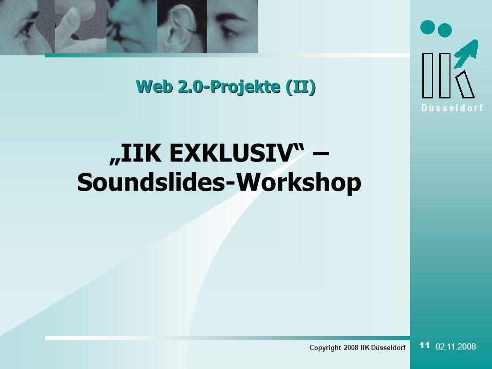 D ü s s e l d o r f Copyright 2008 IIK Düsseldorf 11 02.11.2008 Web 2.0-Projekte (II) IIK EXKLUSIV – Soundslides-Workshop