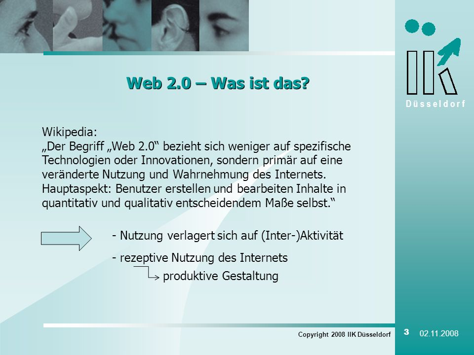 D ü s s e l d o r f Copyright 2008 IIK Düsseldorf 3 02.11.2008 Web 2.0 – Was ist das? Wikipedia: Der Begriff Web 2.0 bezieht sich weniger auf spezifis
