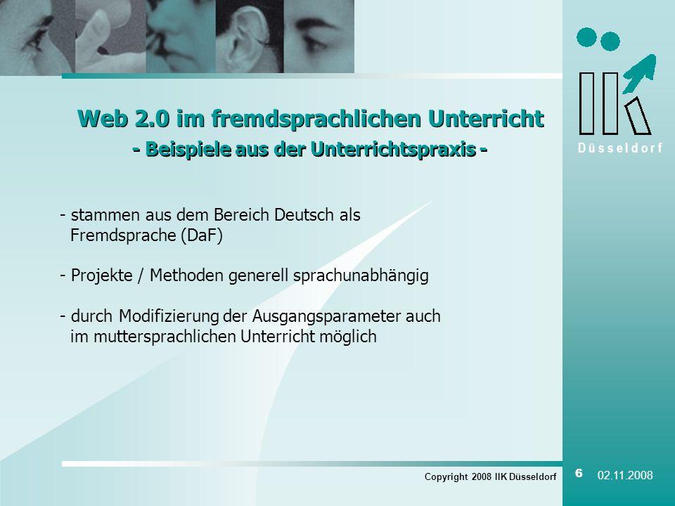 D ü s s e l d o r f Copyright 2008 IIK Düsseldorf 6 02.11.2008 Web 2.0 im fremdsprachlichen Unterricht - Beispiele aus der Unterrichtspraxis - Web 2.0