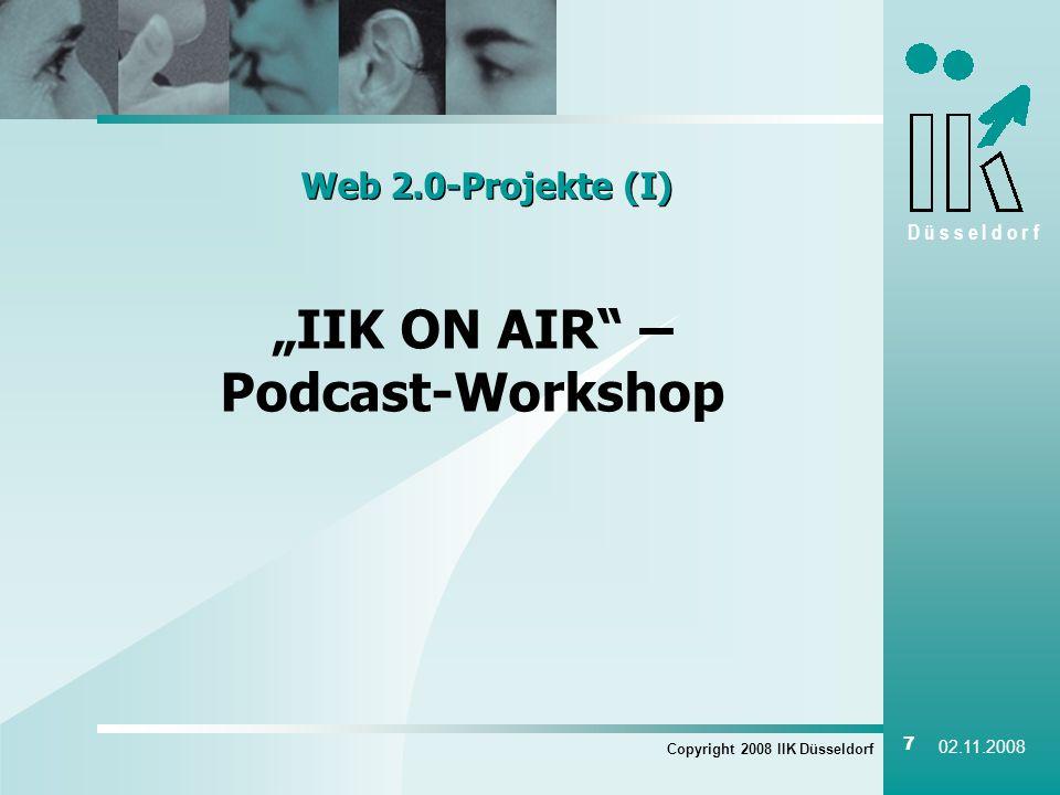 D ü s s e l d o r f Copyright 2008 IIK Düsseldorf 7 02.11.2008 Web 2.0-Projekte (I) IIK ON AIR – Podcast-Workshop